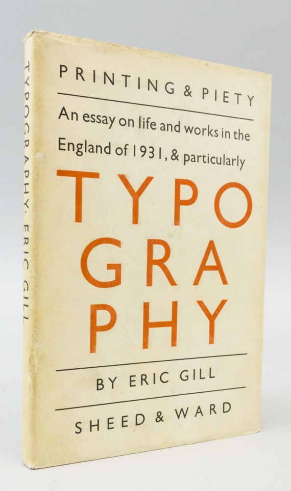AN ESSAY ON TYPOGRAPHY. (Jacket cover title: PRINTING AND PIETY: AN ESSAY ON LIFE AND WORKS IN THE ENGLAND OF 1931, & PARTICULARLY TYPOGRAPHY). ERIC GILL.