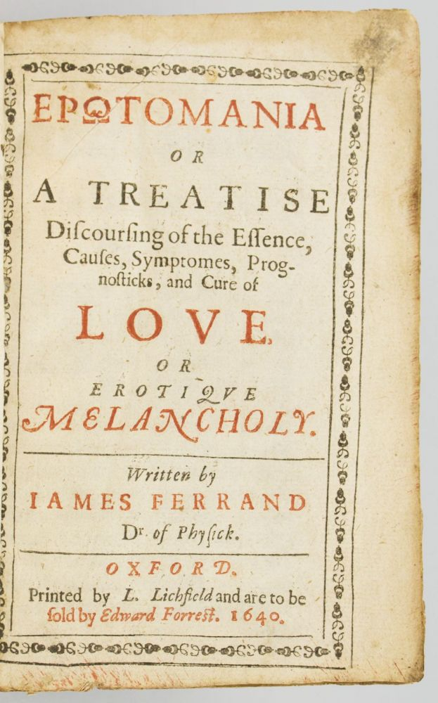 EROTOMANIA, OR A TREATISE DISCOURSING OF THE ESSENCE, CAUSES, SYMPTOMES, PROGNOSTICKS, AND CURE OF LOVE, OR EROTIQUE MELANCHOLY. LOVESICKNESS, JAMES FERRAND, JACQUES.