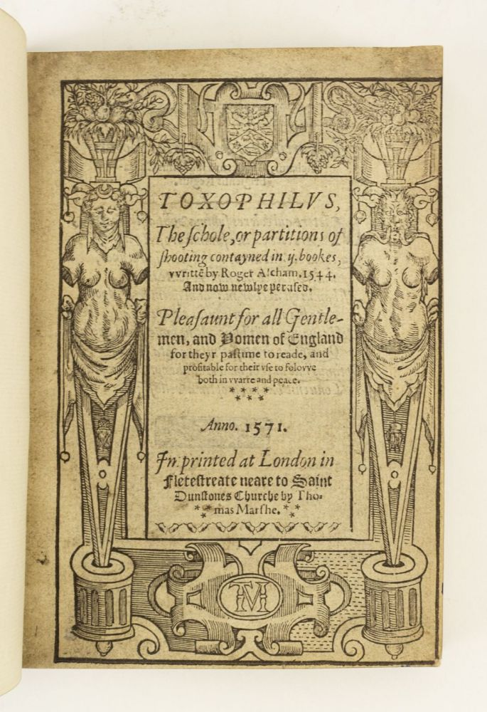 TOXOPHILUS, THE SCHOLE, OR PARTITIONS OF SHOOTING CONTAYNED IN IJ. BOOKES. . . . PLEASAUNT FOR ALL GENTLEMEN, AND YOMEN OF ENGLAND FOR THEIR PASTIME TO READE, AND PROFITABLE FOR THEIR USE TO FOLOWE BOTH IN WARRE AND PEACE. ROGER ASCHAM, ARCHERY.