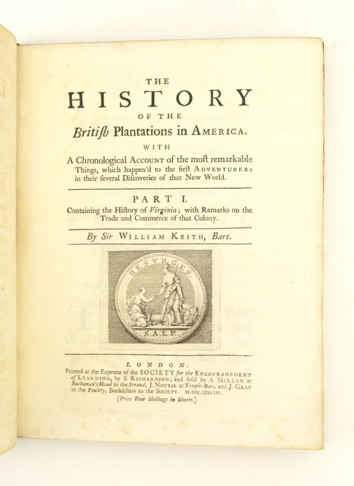 THE HISTORY OF THE BRITISH PLANTATIONS IN AMERICA. . . . CONTAINING THE HISTORY OF VIRGINIA; WITH REMARKS ON THE TRADE AND COMMERCE OF THAT COLONY. COLONIAL HISTORY OF AMERICANA - VIRGINIA, WILLIAM KEITH.