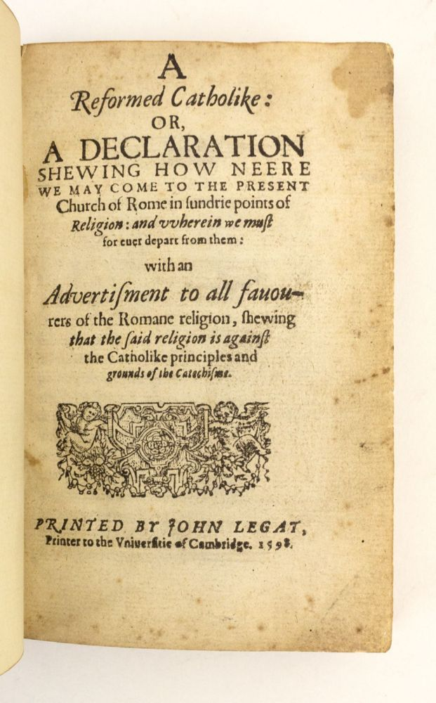 A REFORMED CATHOLIKE, OR, A DECLARATION SHEWING HOW NEERE WE MAY COME TO THE PRESENT CHURCH OF ROME IN SUNDRIE POINTS OF RELIGION, AND WHEREIN WE MUST FOR EVER DEPART FROM THEM. 16TH CENTURY THEOLOGY - ENGLISH, WILLIAM PERKINS.