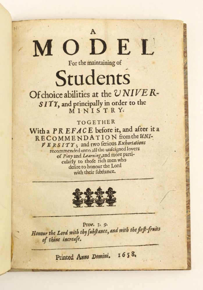 A MODEL FOR THE MAINTAINING OF STUDENTS OF CHOICE ABILITIES AT THE UNIVERSITY, AND PRINCIPALLY IN ORDER TO THE MINISTRY. EDUCATION - 17TH CENTURY ENGLAND, MATTHEW POOLE.