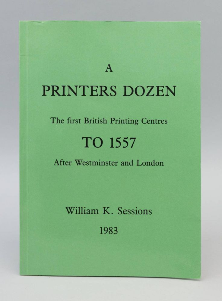A PRINTER'S DOZEN: THE FIRST BRITISH PRINTING CENTRES TO 1557 AFTER WESTMINSTER AND LONDON. BRITISH REFERENCE BOOKS - EARLY PRINTING, WILLIAM K. SESSIONS.