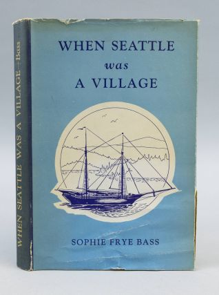 WHEN SEATTLE WAS A VILLAGE. HISTORY OF SEATTLE, SOPHIE FRYE BASS