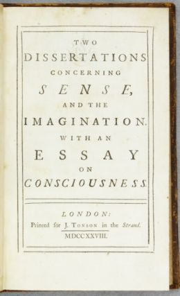 TWO DISSERTATIONS CONCERNING SENSE, AND THE IMAGINATION. WITH AN ESSAY ON CONSCIOUSNESS.
