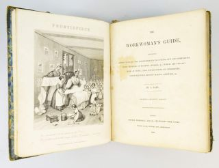 THE WORKWOMAN'S GUIDE, CONTAINING INSTRUCTIONS TO THE INEXPERIENCED IN CUTTING OUT AND COMPLETING THOSE ARTICLES OF WEARING APPAREL, &C., WHICH ARE USUALLY MADE AT HOME; ALSO, EXPLANATIONS ON UPHOLSTERY, STRAW-PLATTING [sic], BONNET MAKING, KNITTING, &C.