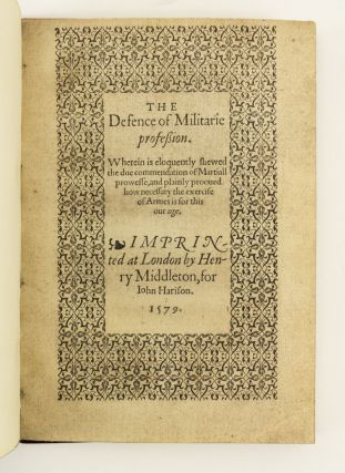 THE DEFENCE OF MILITARIE PROFESSION. WHEREIN IS ELOQUENTLY SHEWED THE DUE COMMENDATION OF MARTIALL PROWESSE, AND PLAINLY PROOVED HOW NECESSARY THE EXERCISE OF ARMES IS FOR THIS OUR AGE.